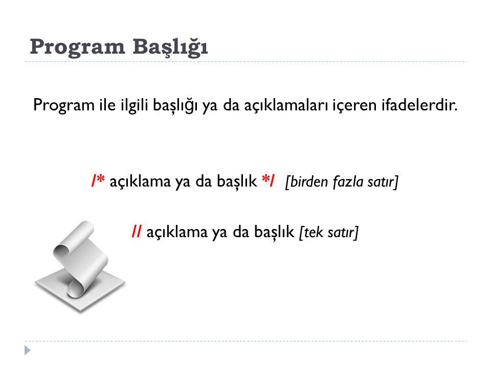 Program Başlığı Program ile ilgili başlığı ya da açıklamaları içeren ifadelerdir. /* açıklama ya da başlık */ [birden fazla satır]